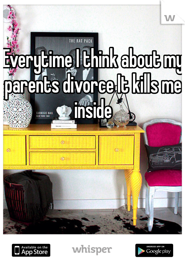 Everytime I think about my parents divorce It kills me inside