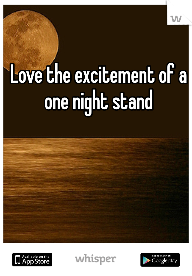 Love the excitement of a one night stand