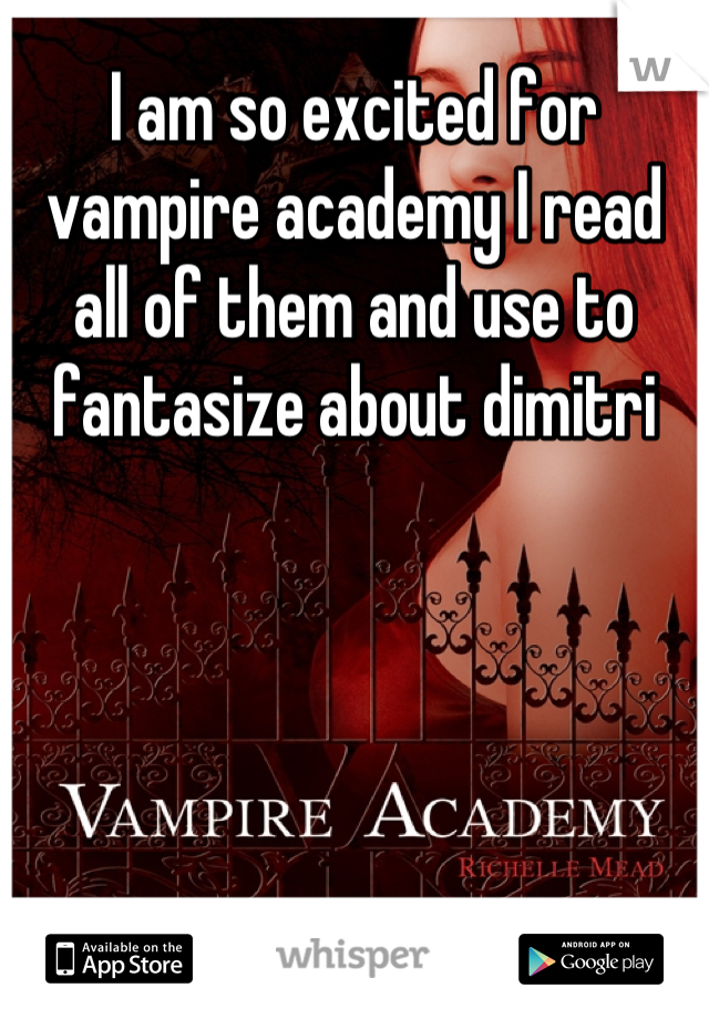 I am so excited for vampire academy I read all of them and use to fantasize about dimitri