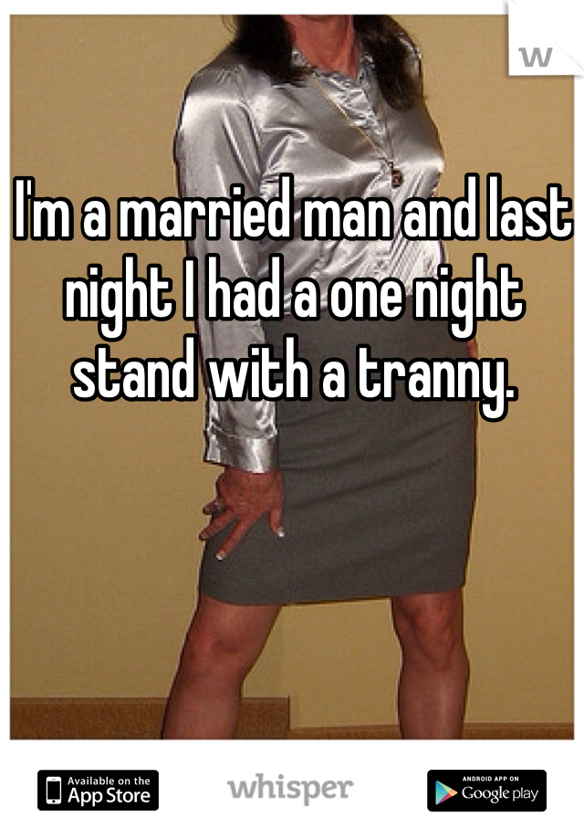 I'm a married man and last night I had a one night stand with a tranny.