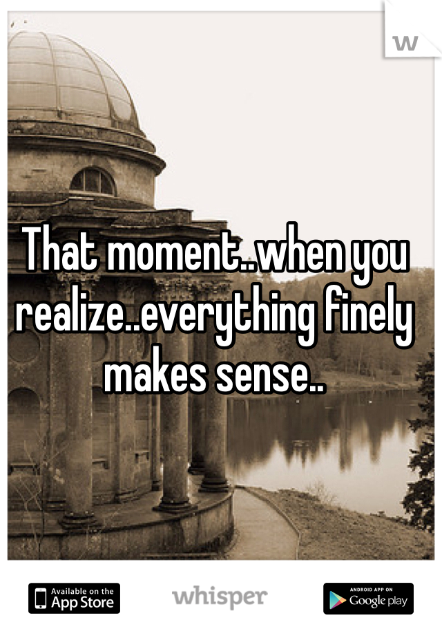 That moment..when you realize..everything finely makes sense..