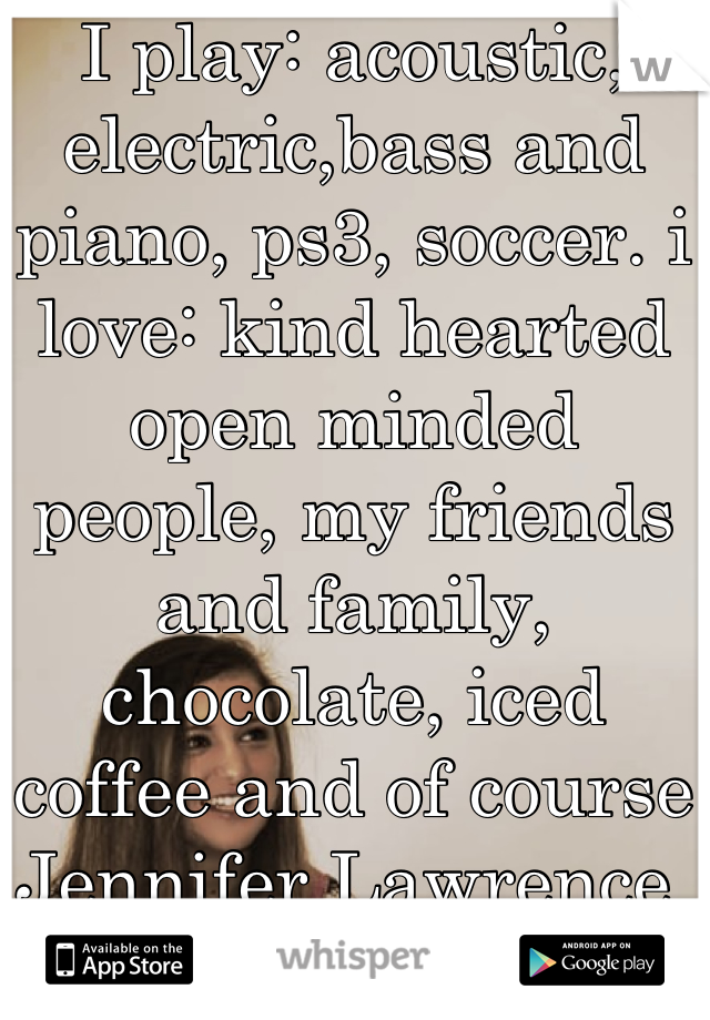 I play: acoustic, electric,bass and piano, ps3, soccer. i love: kind hearted open minded people, my friends and family, chocolate, iced coffee and of course Jennifer Lawrence