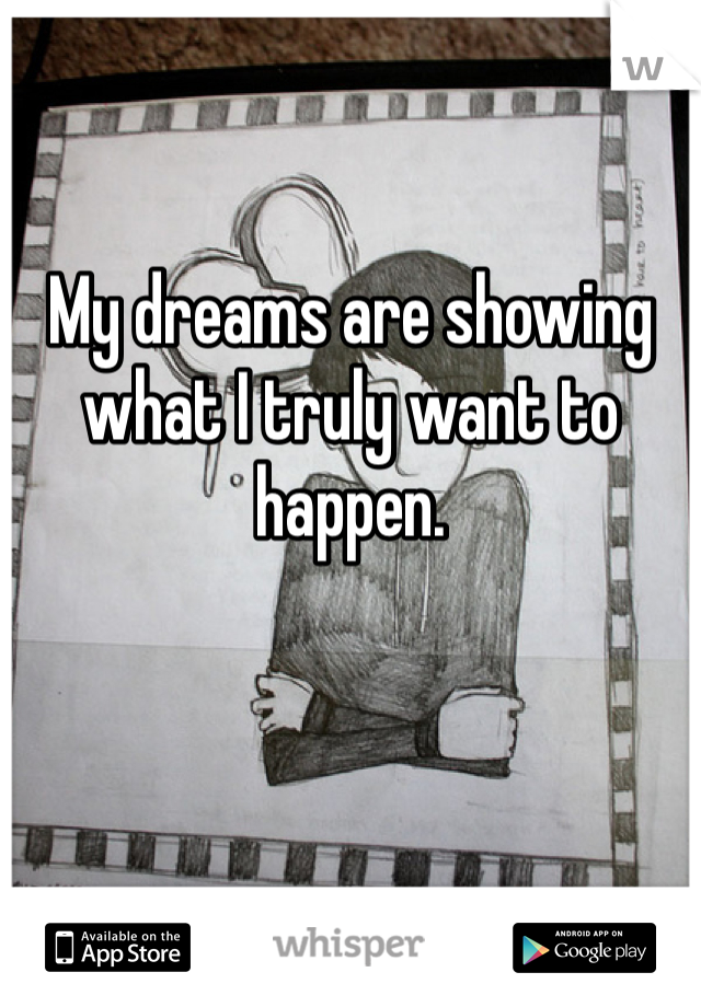 My dreams are showing what I truly want to happen.