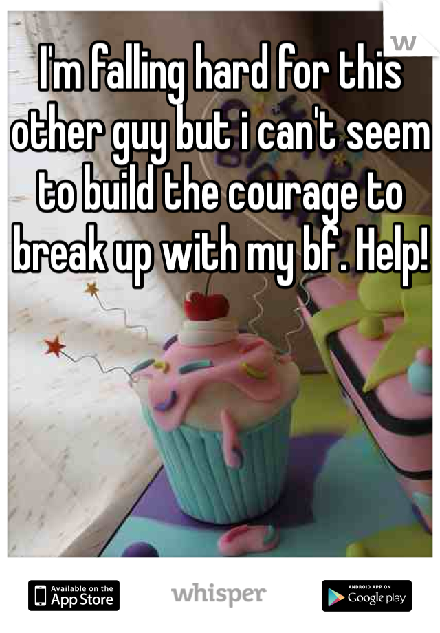 I'm falling hard for this other guy but i can't seem to build the courage to break up with my bf. Help!