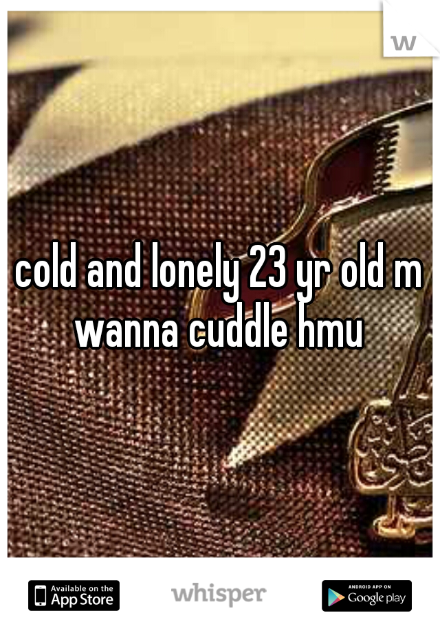 cold and lonely 23 yr old m wanna cuddle hmu