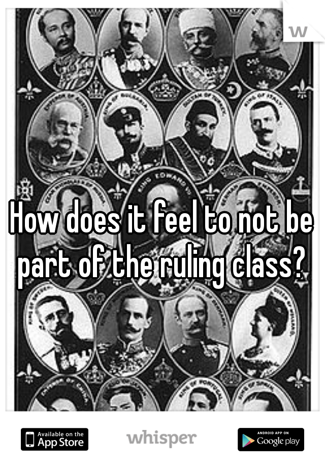 How does it feel to not be part of the ruling class?