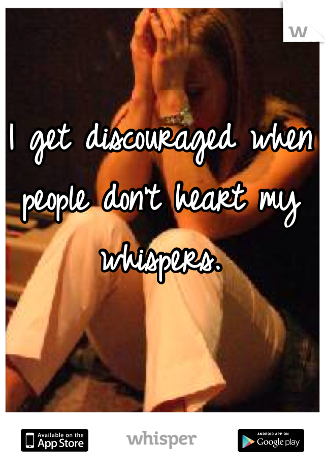 I get discouraged when people don't heart my whispers.