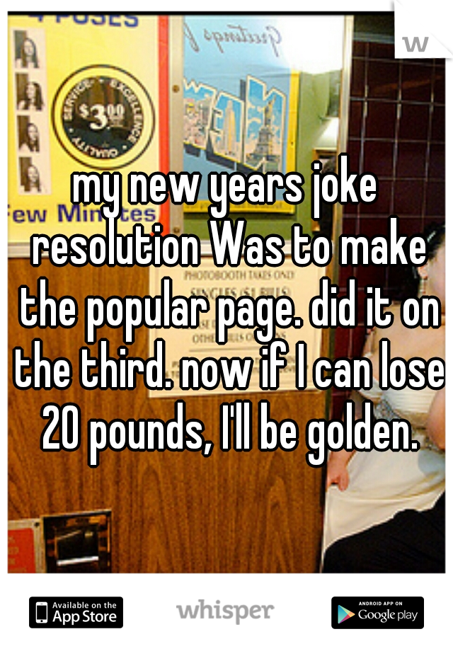 my new years joke resolution Was to make the popular page. did it on the third. now if I can lose 20 pounds, I'll be golden.
