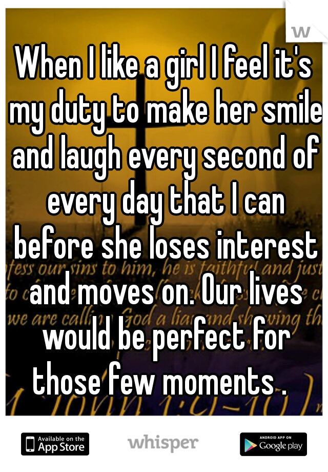 When I like a girl I feel it's my duty to make her smile and laugh every second of every day that I can before she loses interest and moves on. Our lives would be perfect for those few moments .