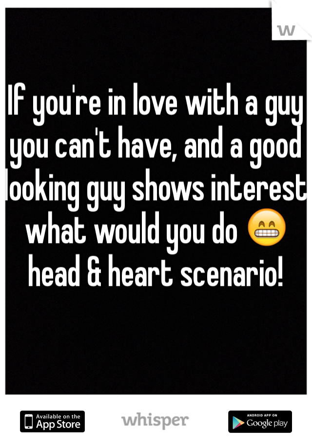 If you're in love with a guy you can't have, and a good looking guy shows interest what would you do 😁 head & heart scenario!