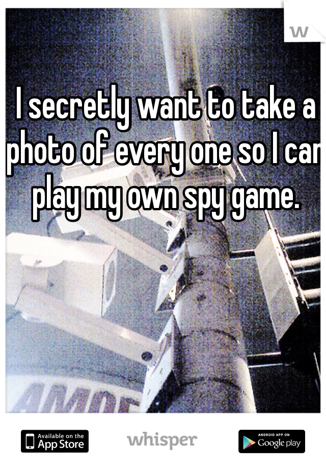 I secretly want to take a photo of every one so I can play my own spy game.