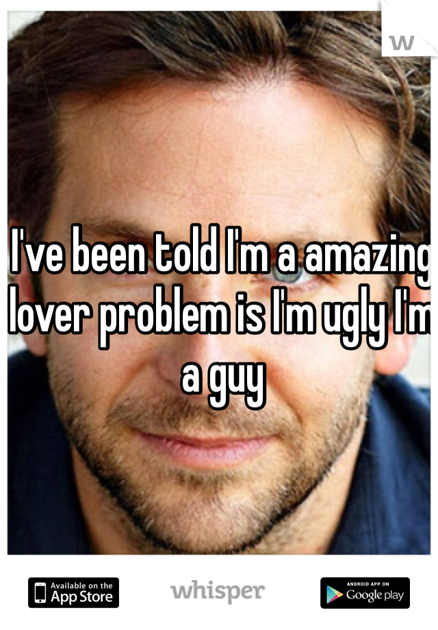 I've been told I'm a amazing lover problem is I'm ugly I'm a guy