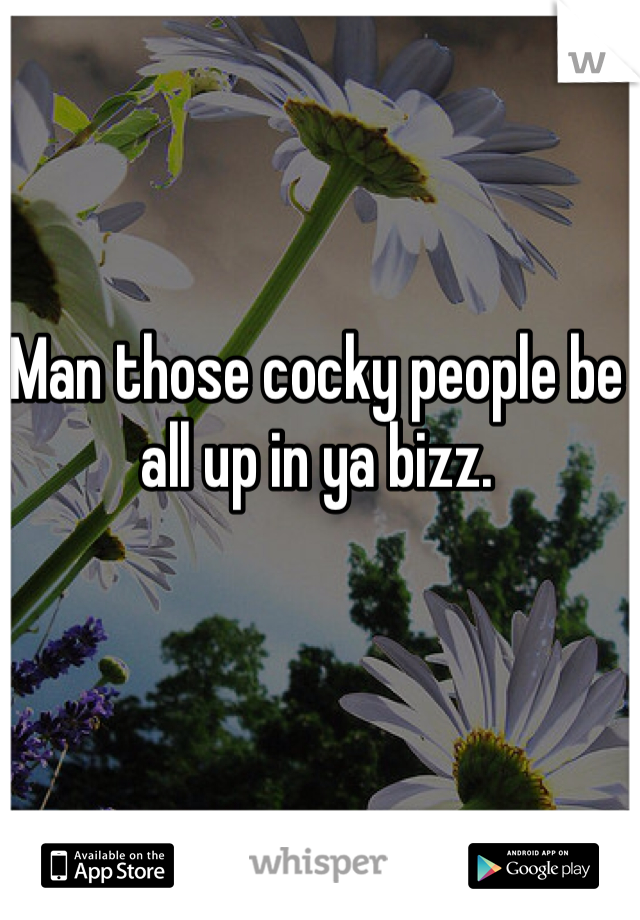 Man those cocky people be all up in ya bizz.