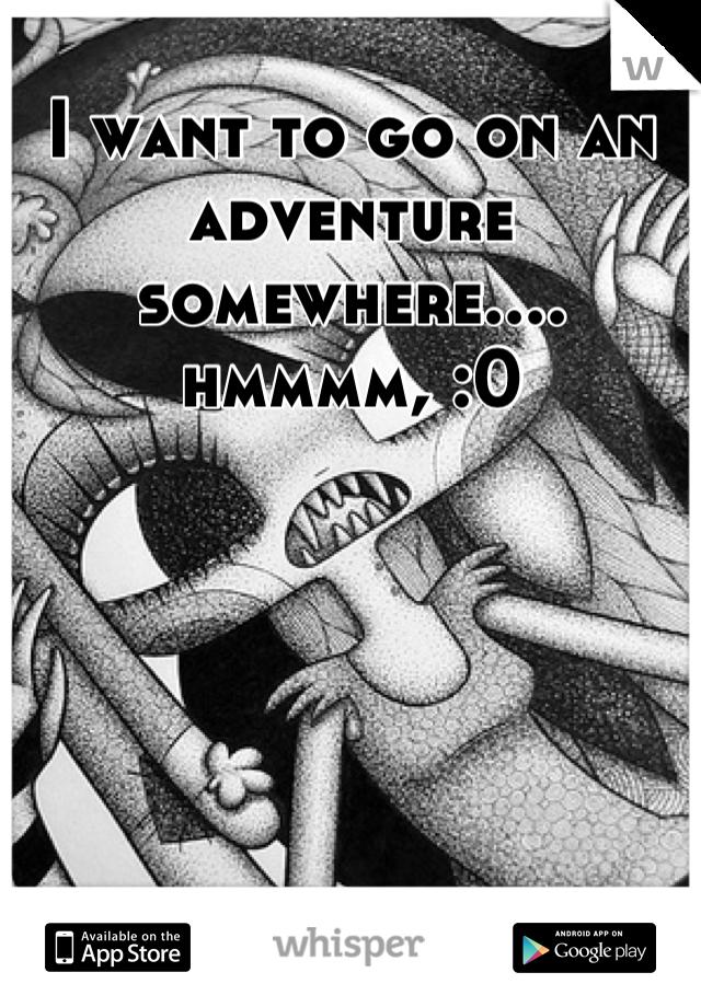 I want to go on an adventure somewhere.... hmmmm, :0