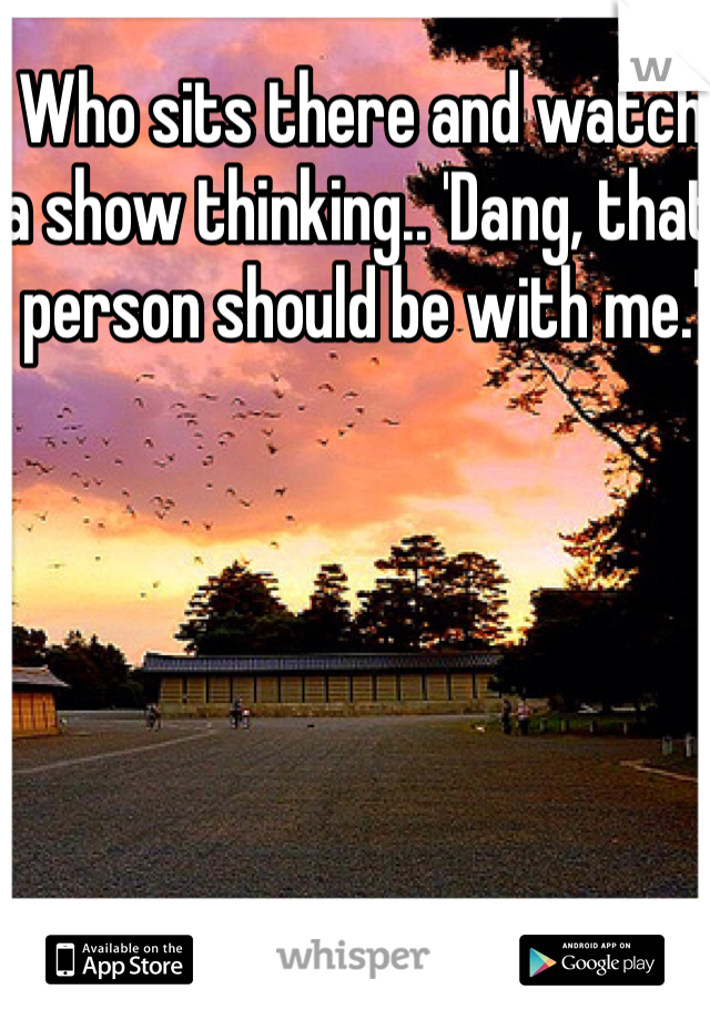 Who sits there and watch a show thinking.. 'Dang, that person should be with me.'