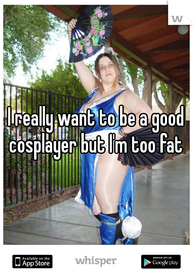 I really want to be a good cosplayer but I'm too fat