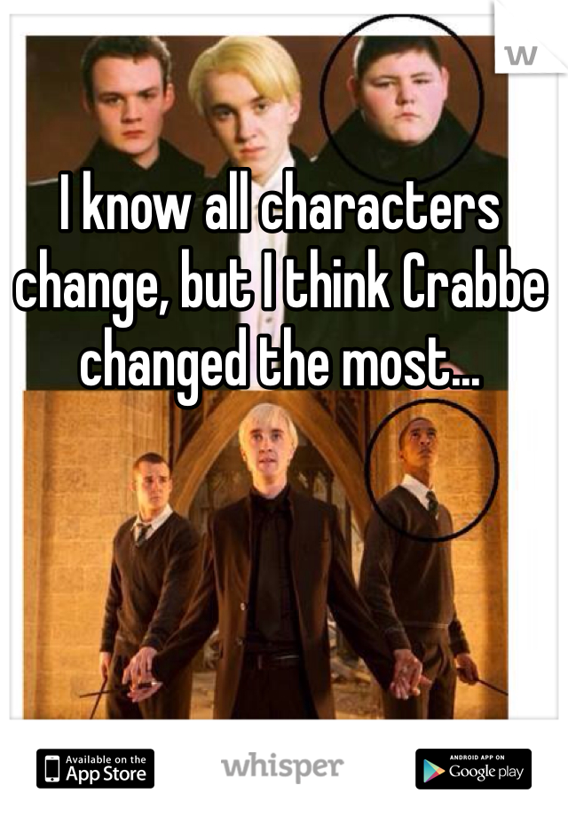 I know all characters change, but I think Crabbe changed the most...