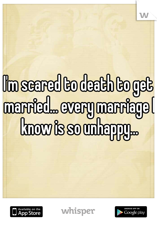 I'm scared to death to get married... every marriage I know is so unhappy...