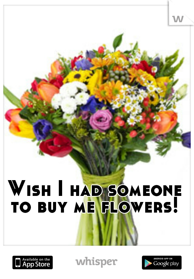 Wish I had someone to buy me flowers!