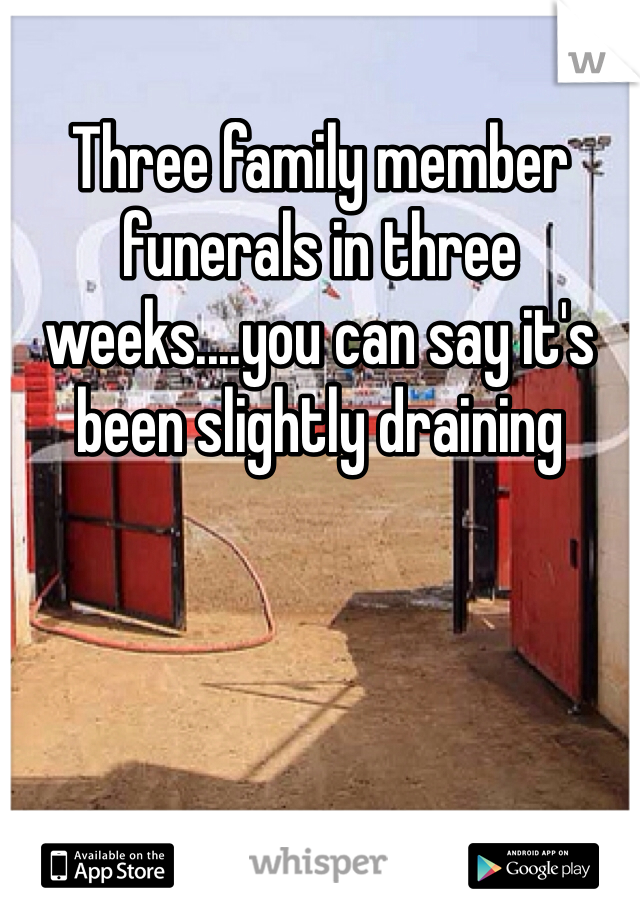 Three family member funerals in three weeks....you can say it's been slightly draining