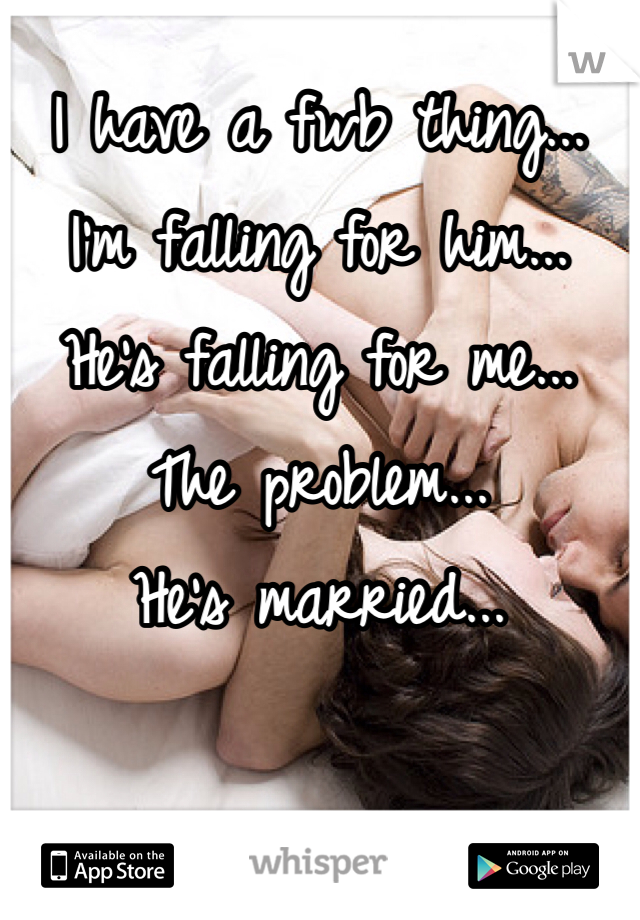 I have a fwb thing... I'm falling for him... He's falling for me... The problem... He's married...