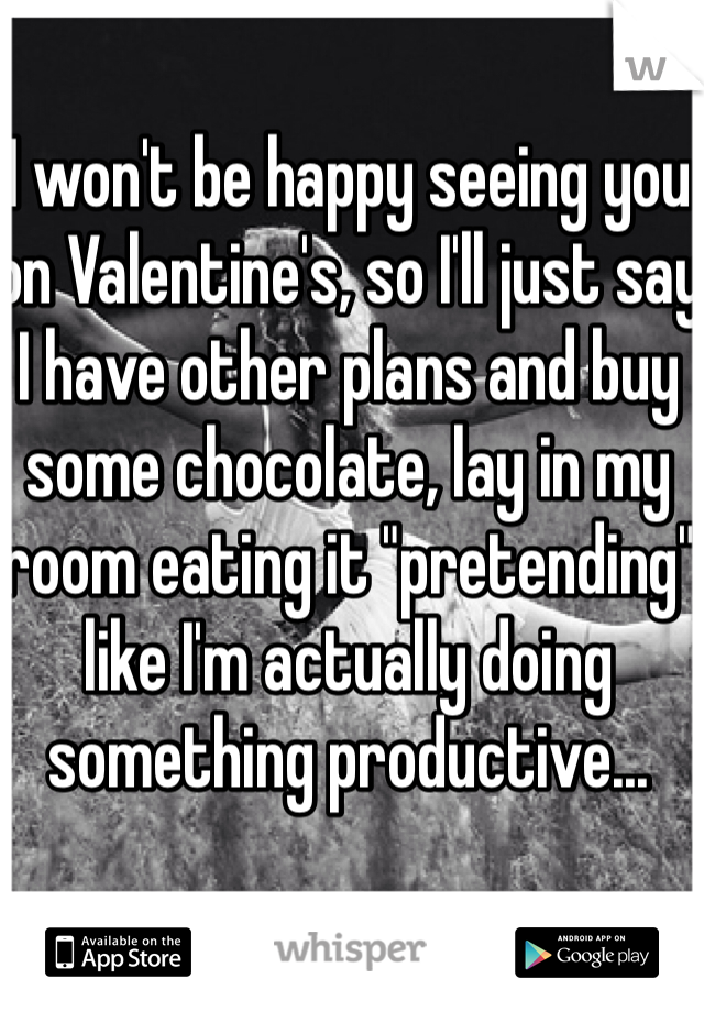 """I won't be happy seeing you on Valentine's, so I'll just say I have other plans and buy some chocolate, lay in my room eating it """"pretending"""" like I'm actually doing something productive..."""