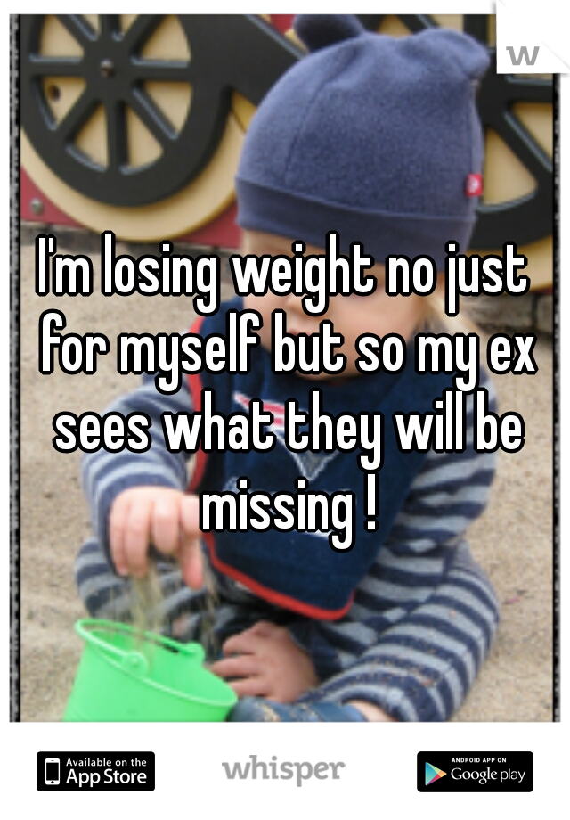 I'm losing weight no just for myself but so my ex sees what they will be missing !
