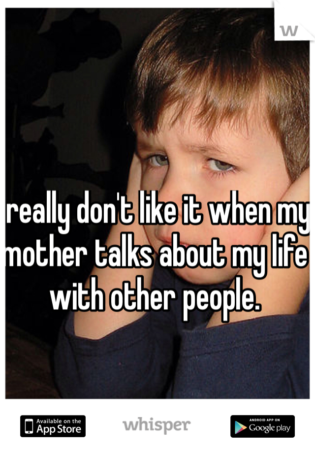 I really don't like it when my mother talks about my life with other people.