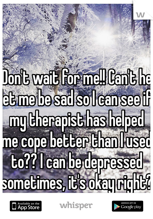 Don't wait for me!! Can't he let me be sad so I can see if my therapist has helped me cope better than I used to?? I can be depressed sometimes, it's okay right?