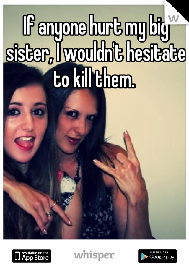 If anyone hurt my big sister, I wouldn't hesitate to kill them.