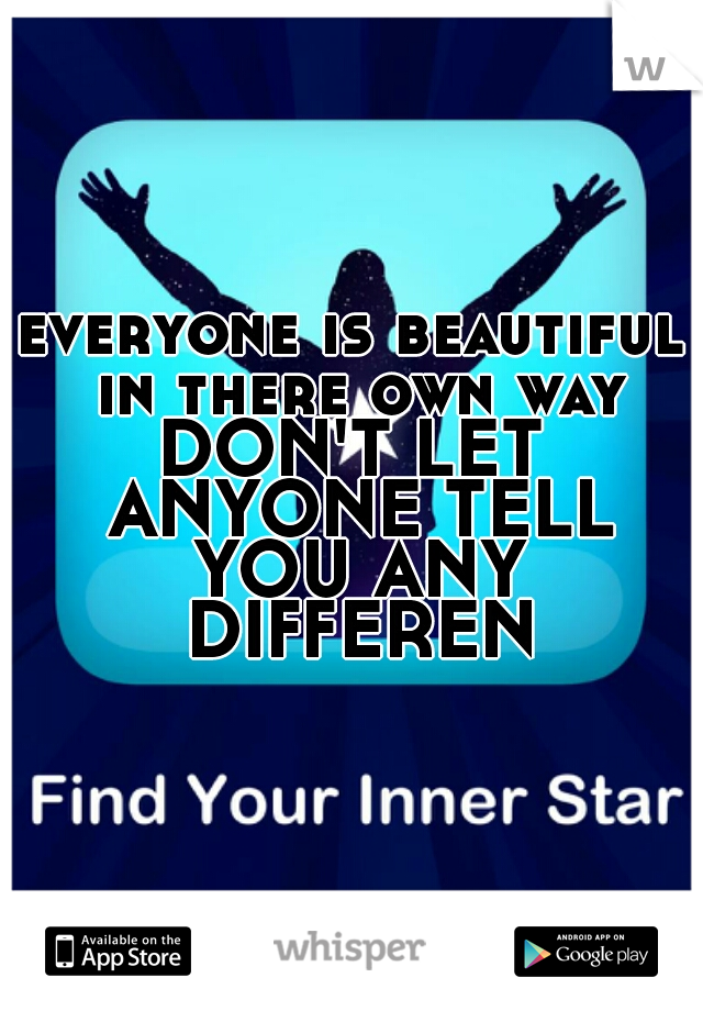 everyone is beautiful in there own way  DON'T LET ANYONE TELL YOU ANY DIFFERENT