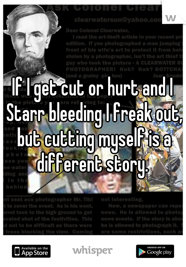 If I get cut or hurt and I Starr bleeding I freak out, but cutting myself is a different story.