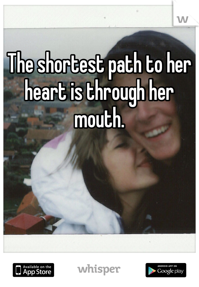 The shortest path to her heart is through her mouth.