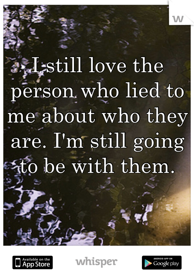 I still love the person who lied to me about who they are. I'm still going to be with them.