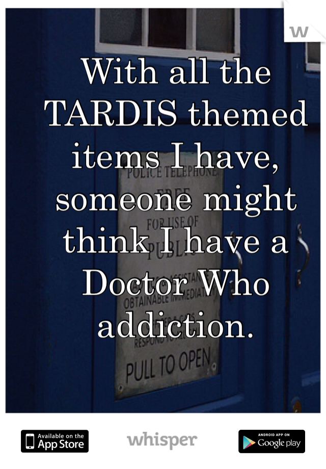 With all the TARDIS themed items I have, someone might think I have a Doctor Who addiction.