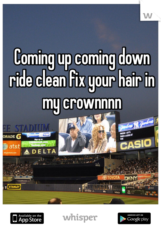 Coming up coming down ride clean fix your hair in my crownnnn