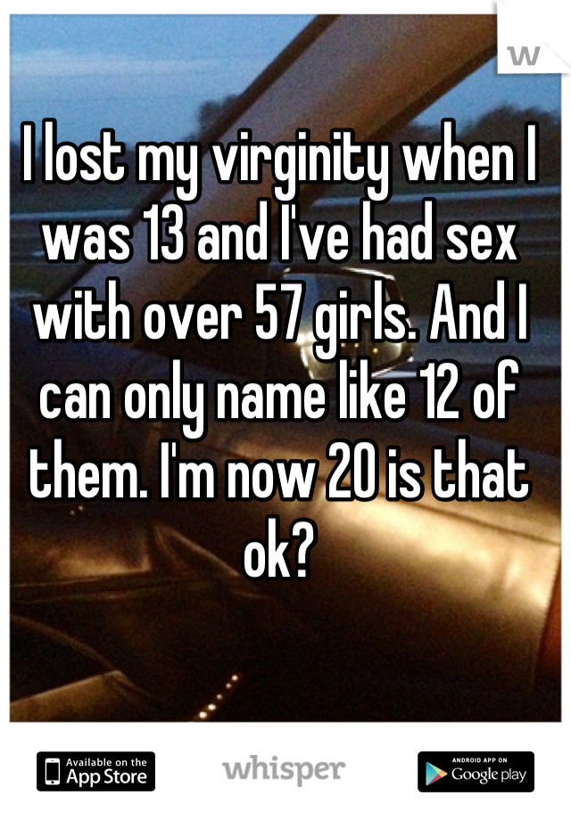 I lost my virginity when I was 13 and I've had sex with over 57 girls. And I can only name like 12 of them. I'm now 20 is that ok?