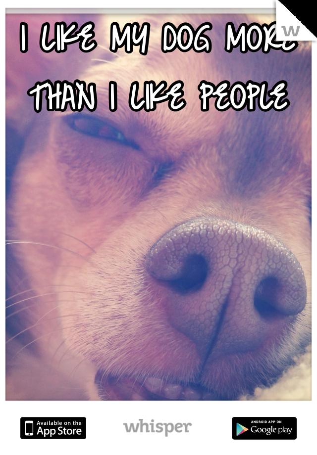 I LIKE MY DOG MORE THAN I LIKE PEOPLE