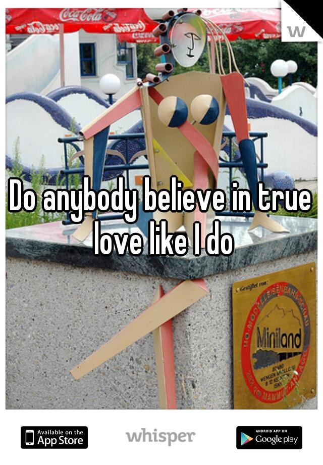 Do anybody believe in true love like I do