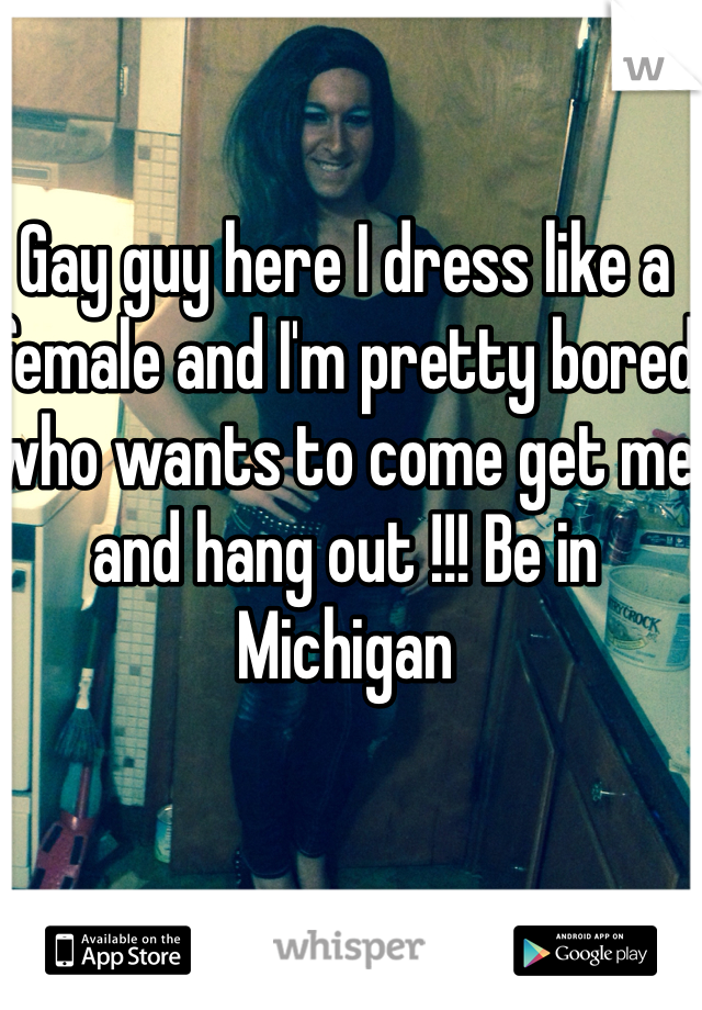 Gay guy here I dress like a female and I'm pretty bored who wants to come get me and hang out !!! Be in Michigan