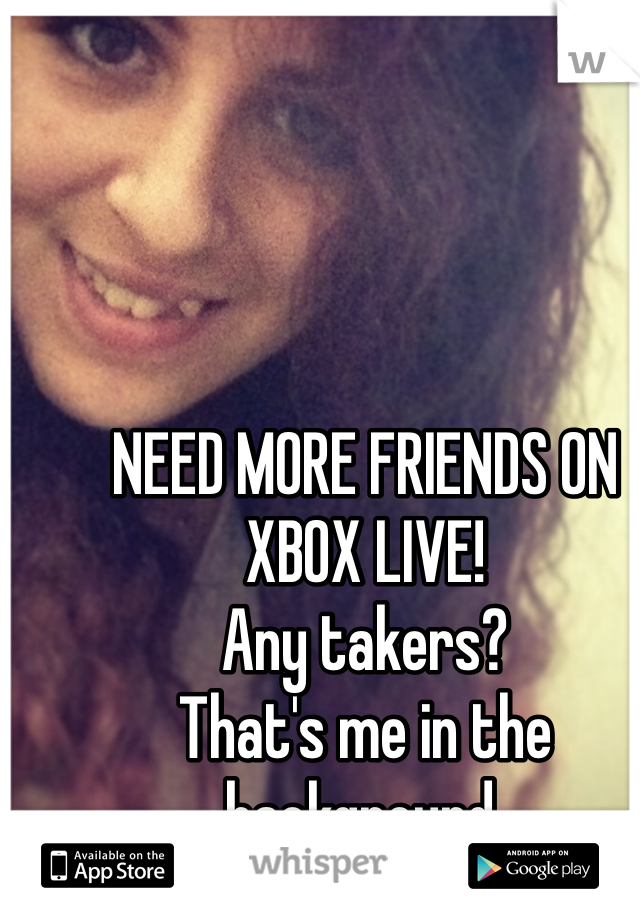 NEED MORE FRIENDS ON XBOX LIVE!  Any takers? That's me in the background.