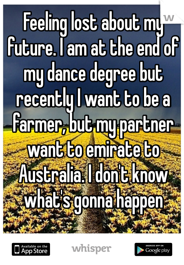 Feeling lost about my future. I am at the end of my dance degree but recently I want to be a farmer, but my partner want to emirate to Australia. I don't know what's gonna happen