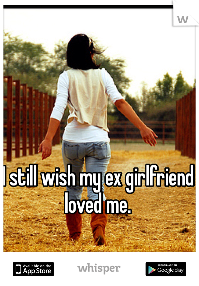 I still wish my ex girlfriend loved me.