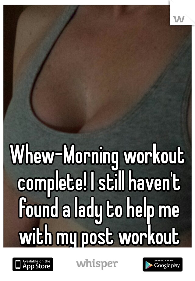 Whew-Morning workout complete! I still haven't found a lady to help me with my post workout shower.  ;)