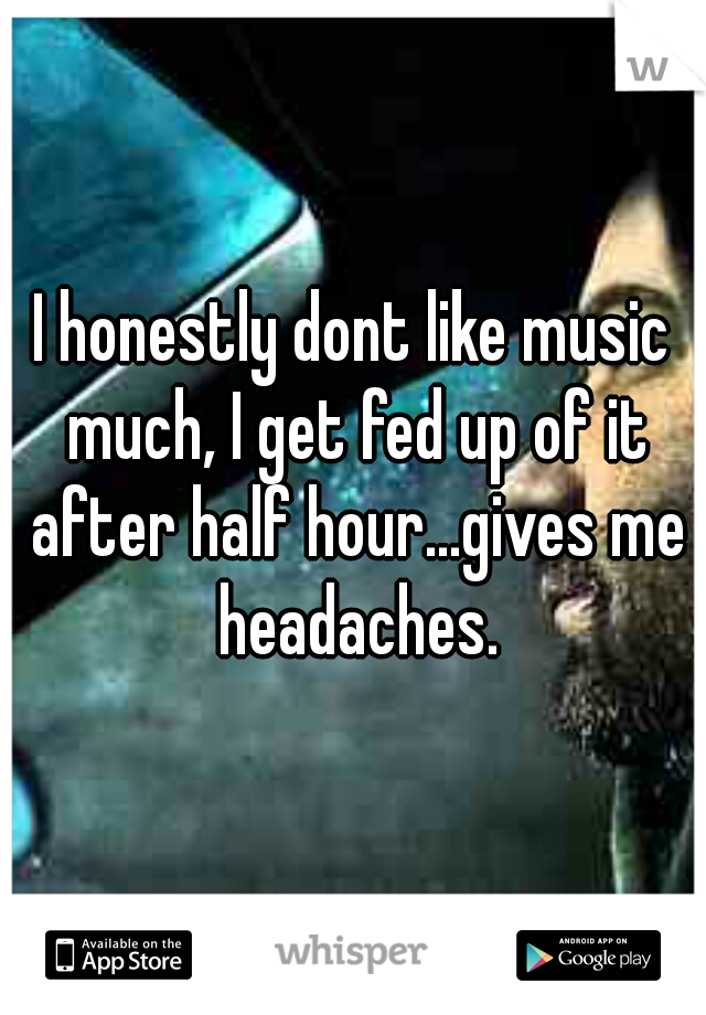 I honestly dont like music much, I get fed up of it after half hour...gives me headaches.