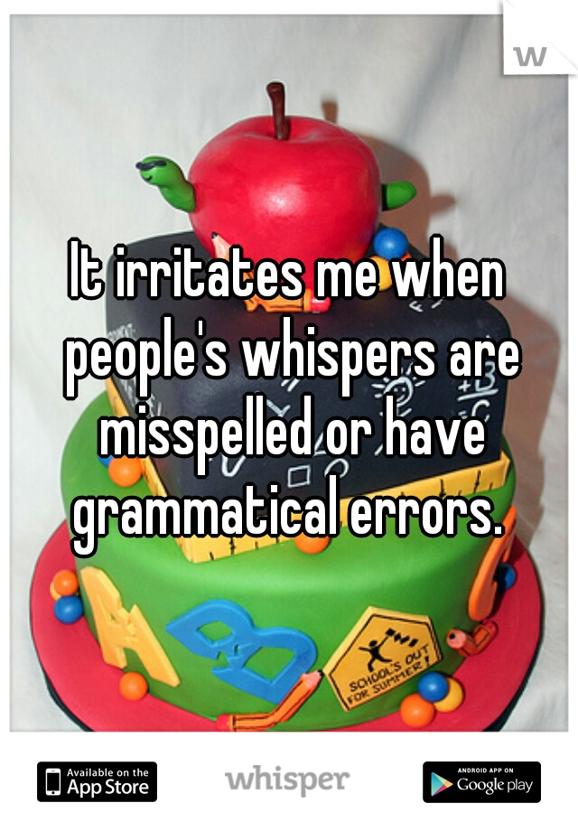 It irritates me when people's whispers are misspelled or have grammatical errors.