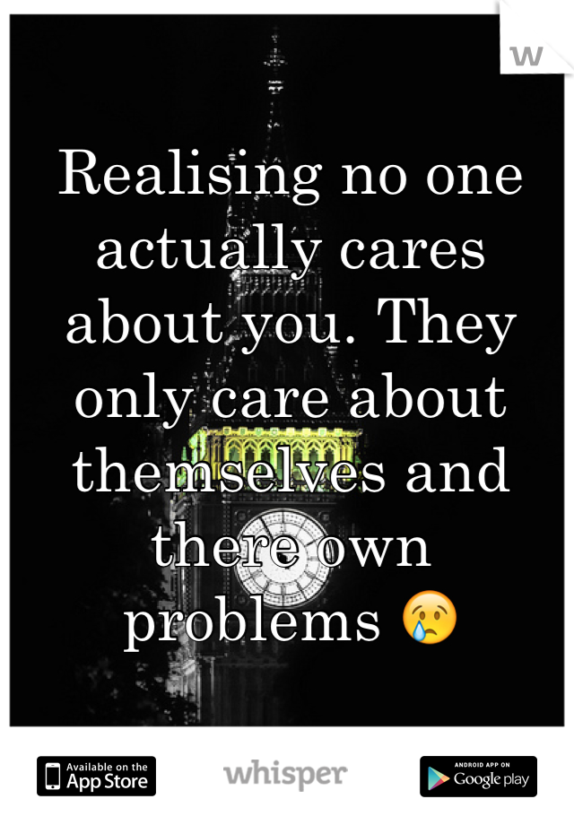 Realising no one actually cares about you. They only care about themselves and there own problems 😢