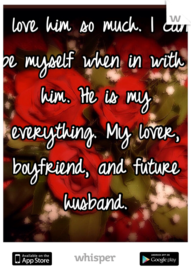 I love him so much. I can be myself when in with him. He is my everything. My lover, boyfriend, and future husband.