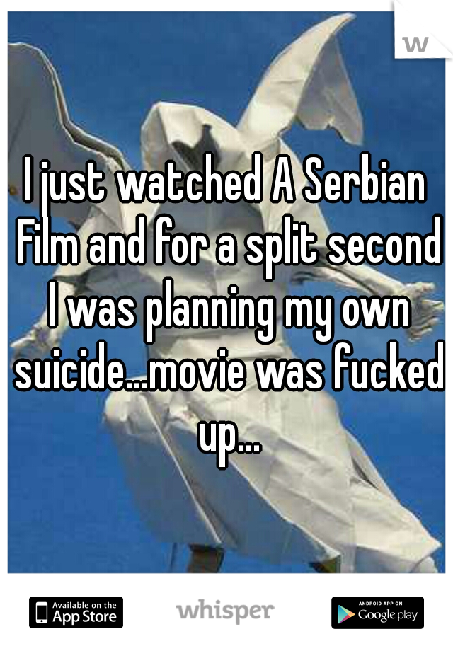 I just watched A Serbian Film and for a split second I was planning my own suicide...movie was fucked up...