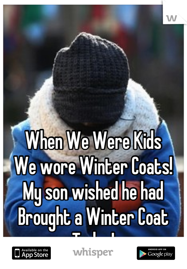 When We Were Kids We wore Winter Coats! My son wished he had  Brought a Winter Coat Today!